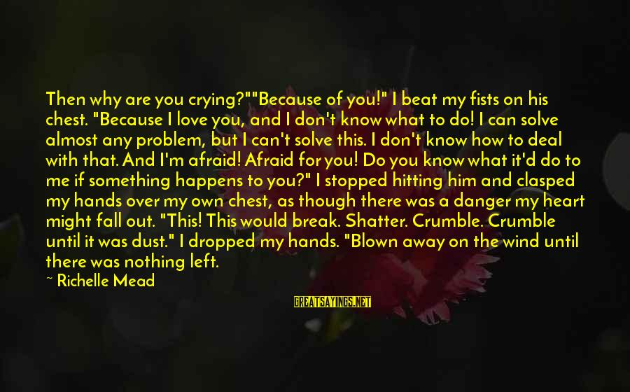 "Crying Over You Sayings By Richelle Mead: Then why are you crying?""""Because of you!"" I beat my fists on his chest. ""Because"