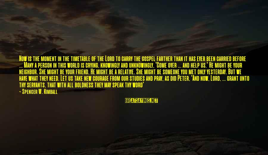 Crying Over You Sayings By Spencer W. Kimball: Now is the moment in the timetable of the Lord to carry the gospel farther