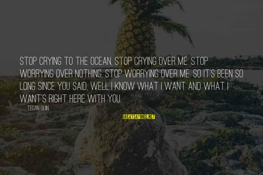 Crying Over You Sayings By Tegan Quin: Stop crying to the ocean, stop crying over me. Stop worrying over nothing, stop worrying