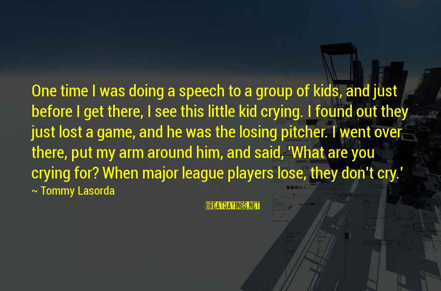 Crying Over You Sayings By Tommy Lasorda: One time I was doing a speech to a group of kids, and just before