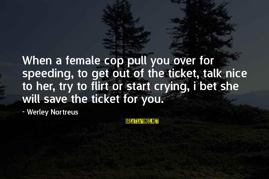 Crying Over You Sayings By Werley Nortreus: When a female cop pull you over for speeding, to get out of the ticket,