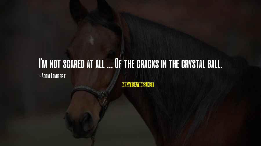 Crystal Balls Sayings By Adam Lambert: I'm not scared at all ... Of the cracks in the crystal ball.