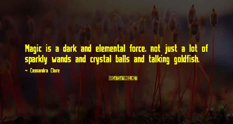 Crystal Balls Sayings By Cassandra Clare: Magic is a dark and elemental force, not just a lot of sparkly wands and