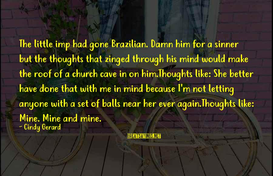 Crystal Balls Sayings By Cindy Gerard: The little imp had gone Brazilian. Damn him for a sinner but the thoughts that