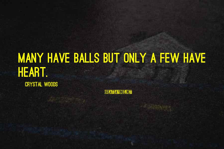 Crystal Balls Sayings By Crystal Woods: Many have balls but only a few have heart.