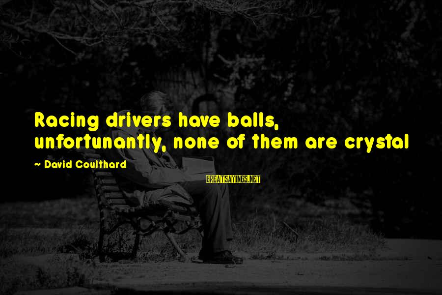Crystal Balls Sayings By David Coulthard: Racing drivers have balls, unfortunantly, none of them are crystal