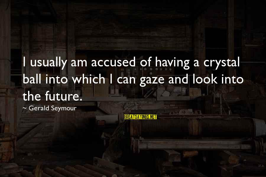 Crystal Balls Sayings By Gerald Seymour: I usually am accused of having a crystal ball into which I can gaze and