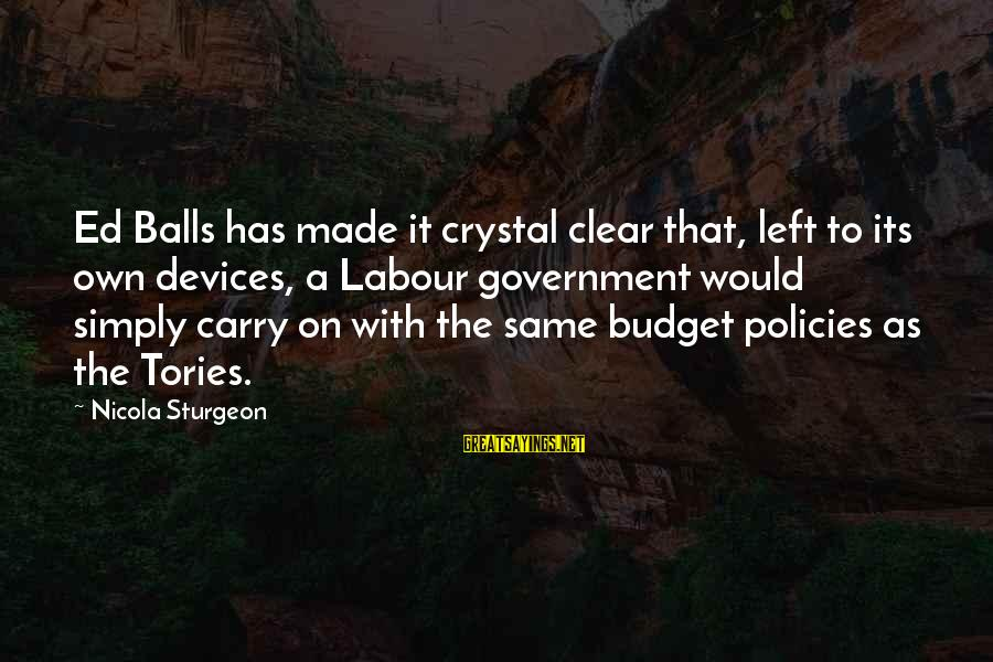 Crystal Balls Sayings By Nicola Sturgeon: Ed Balls has made it crystal clear that, left to its own devices, a Labour