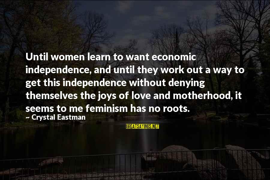 Crystal Eastman Sayings By Crystal Eastman: Until women learn to want economic independence, and until they work out a way to