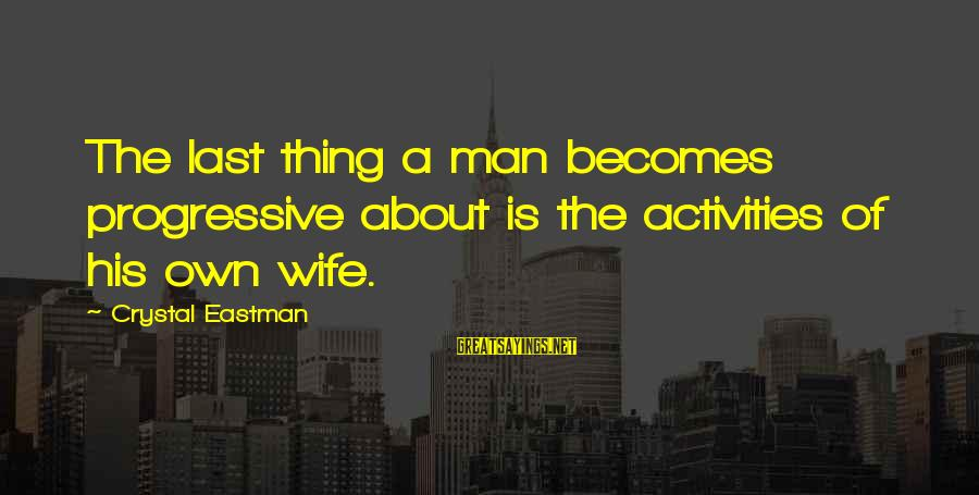 Crystal Eastman Sayings By Crystal Eastman: The last thing a man becomes progressive about is the activities of his own wife.