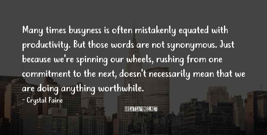 Crystal Paine Sayings: Many times busyness is often mistakenly equated with productivity. But those words are not synonymous.