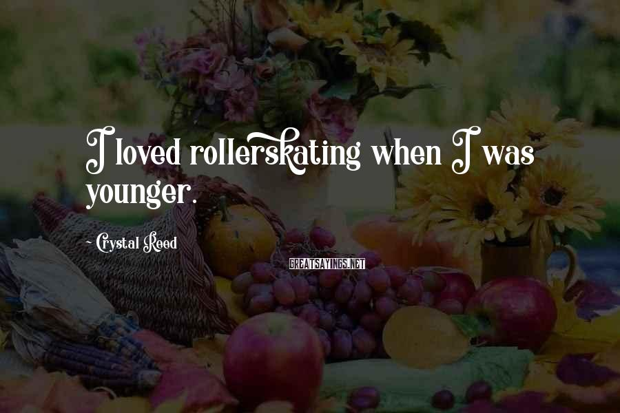 Crystal Reed Sayings: I loved rollerskating when I was younger.