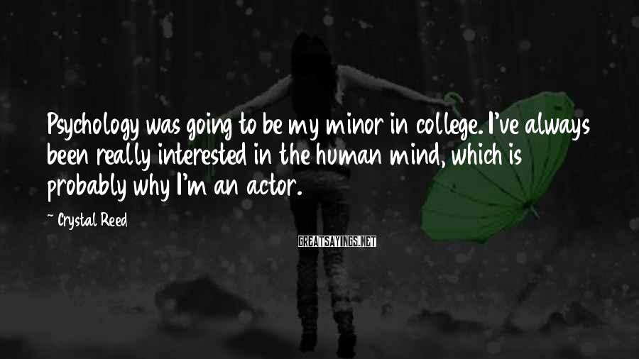 Crystal Reed Sayings: Psychology was going to be my minor in college. I've always been really interested in
