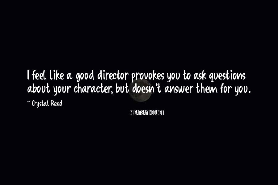 Crystal Reed Sayings: I feel like a good director provokes you to ask questions about your character, but