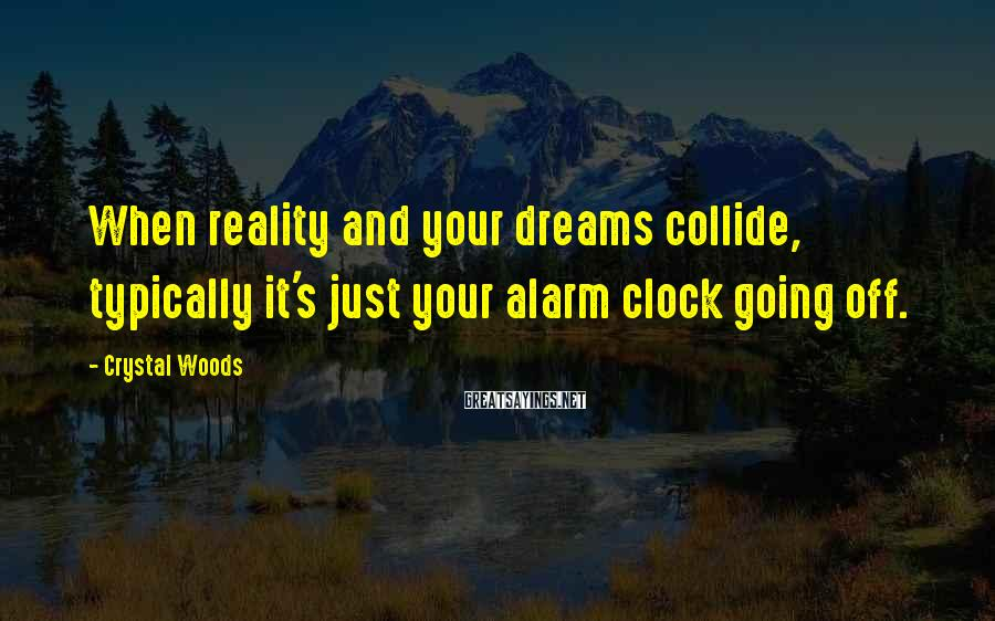 Crystal Woods Sayings: When reality and your dreams collide, typically it's just your alarm clock going off.