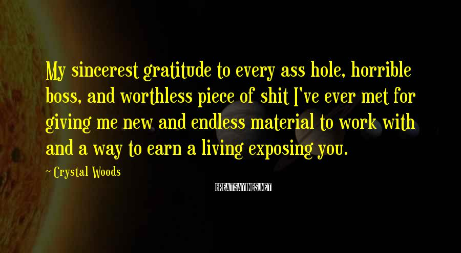 Crystal Woods Sayings: My sincerest gratitude to every ass hole, horrible boss, and worthless piece of shit I've