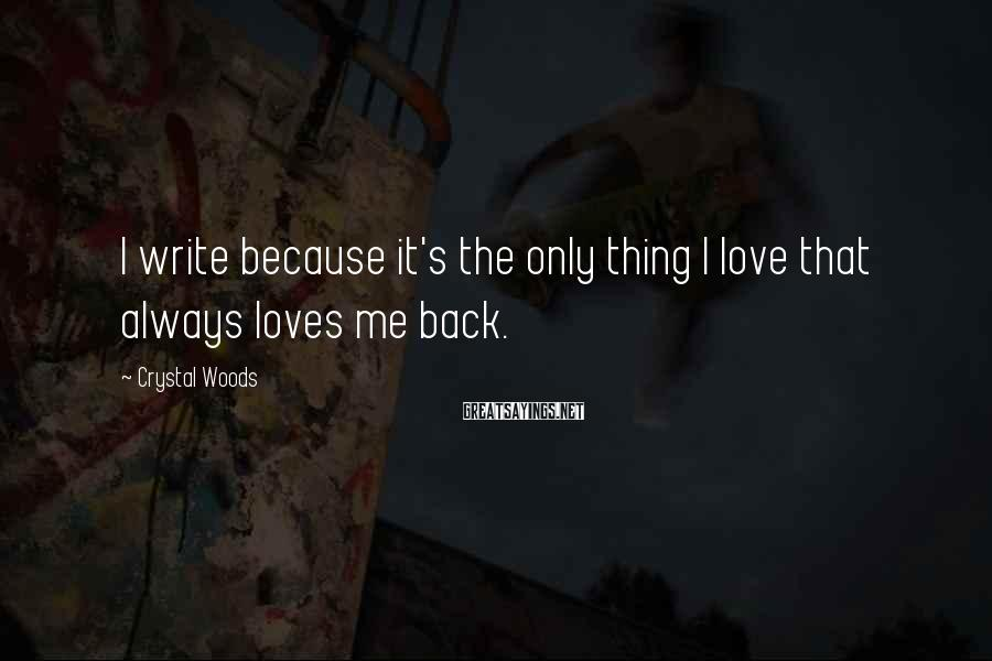 Crystal Woods Sayings: I write because it's the only thing I love that always loves me back.
