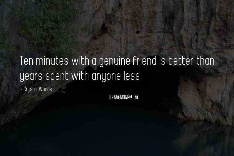 Crystal Woods Sayings: Ten minutes with a genuine friend is better than years spent with anyone less.