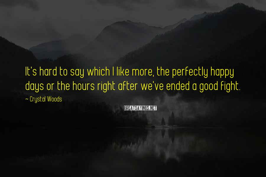 Crystal Woods Sayings: It's hard to say which I like more, the perfectly happy days or the hours
