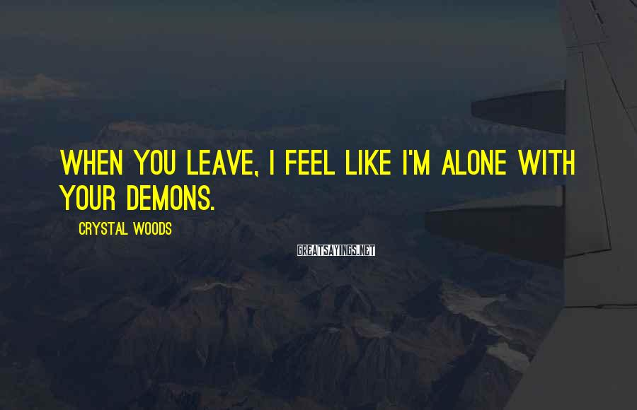 Crystal Woods Sayings: When you leave, I feel like I'm alone with your demons.