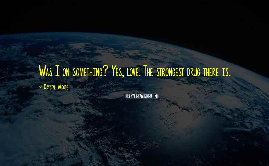 Crystal Woods Sayings: Was I on something? Yes, love. The strongest drug there is.