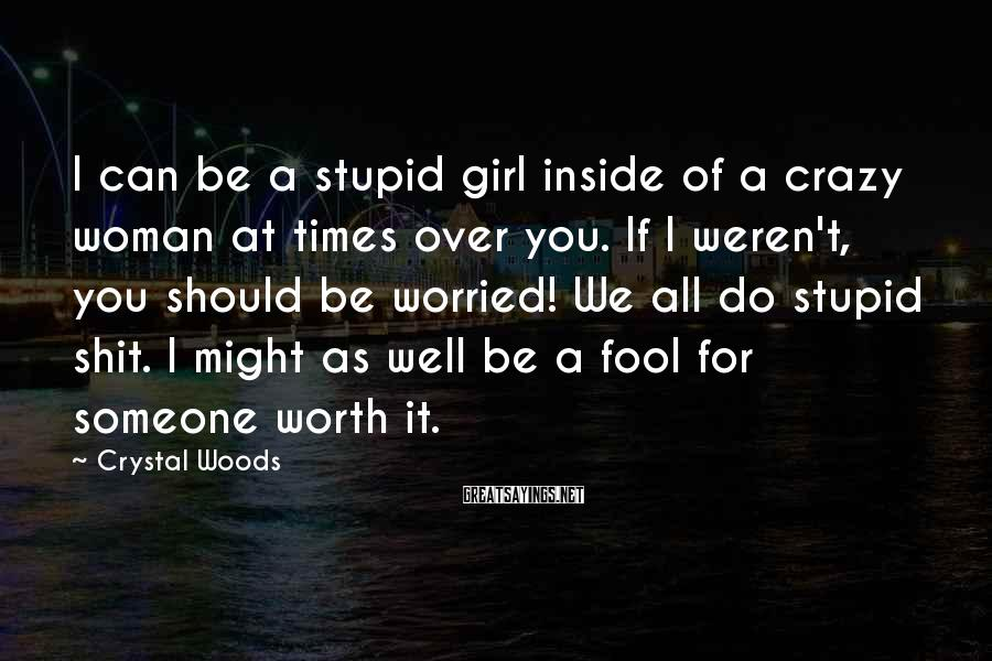 Crystal Woods Sayings: I can be a stupid girl inside of a crazy woman at times over you.