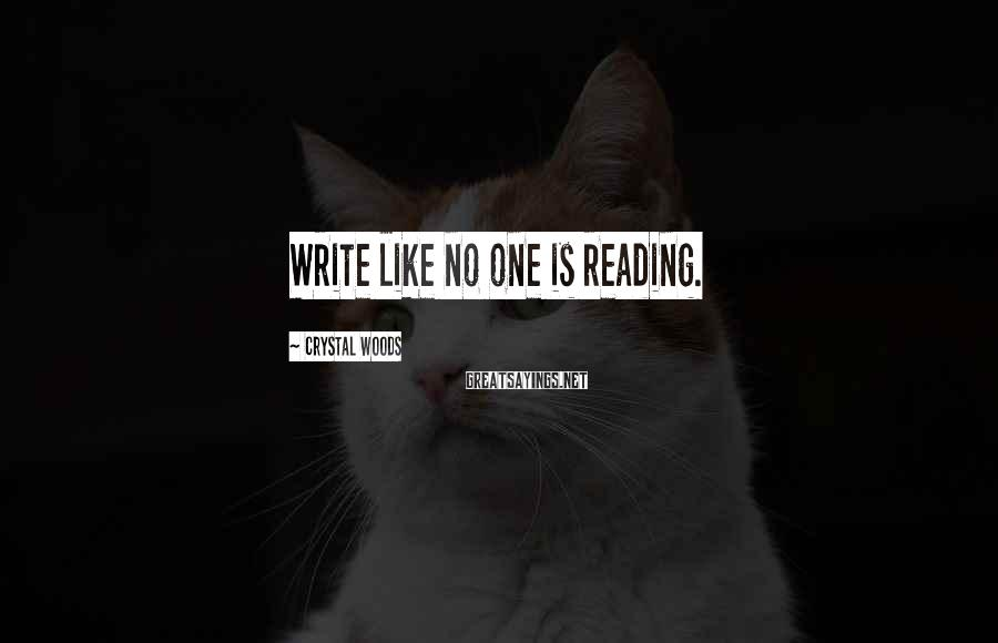 Crystal Woods Sayings: Write like no one is reading.