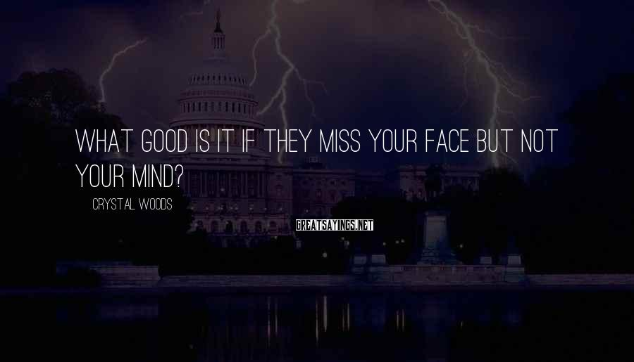 Crystal Woods Sayings: What good is it if they miss your face but not your mind?