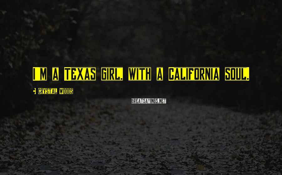 Crystal Woods Sayings: I'm a Texas girl, with a California soul.