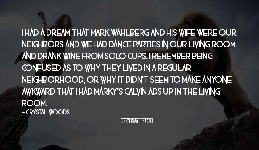 Crystal Woods Sayings: I had a dream that Mark Wahlberg and his wife were our neighbors and we