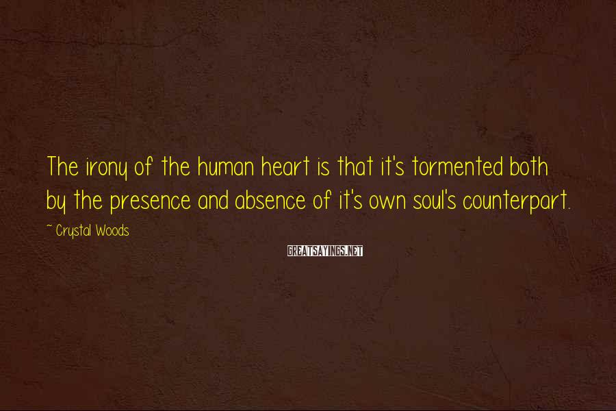 Crystal Woods Sayings: The irony of the human heart is that it's tormented both by the presence and