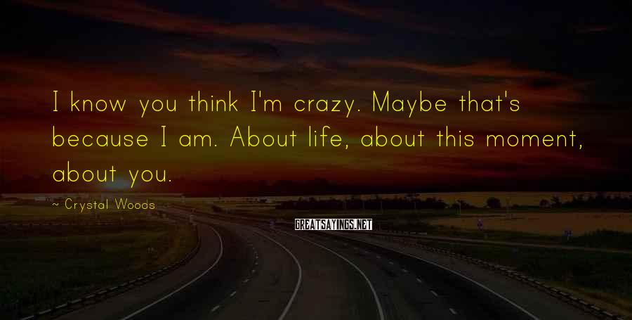Crystal Woods Sayings: I know you think I'm crazy. Maybe that's because I am. About life, about this