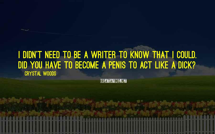 Crystal Woods Sayings: I didn't need to be a writer to know that I could. Did you have