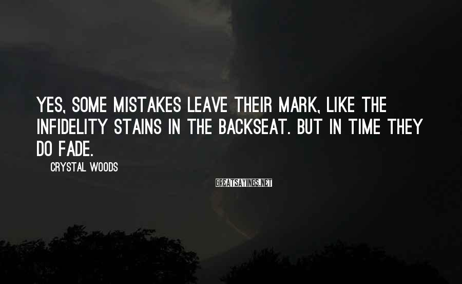 Crystal Woods Sayings: Yes, some mistakes leave their mark, like the infidelity stains in the backseat. But in