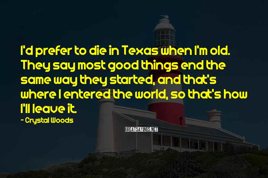Crystal Woods Sayings: I'd prefer to die in Texas when I'm old. They say most good things end