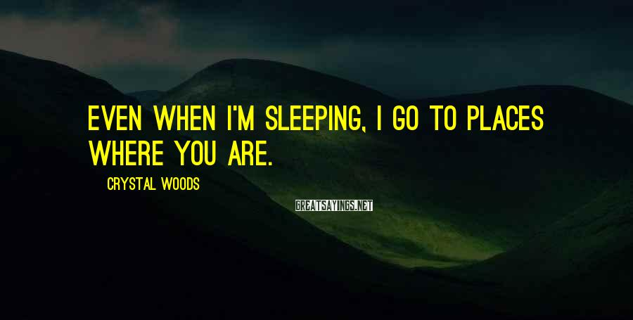 Crystal Woods Sayings: Even when I'm sleeping, I go to places where you are.