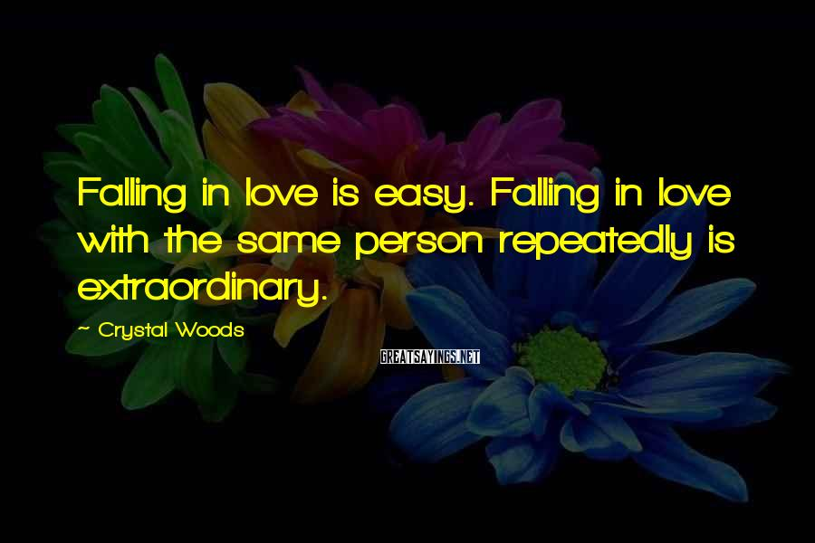 Crystal Woods Sayings: Falling in love is easy. Falling in love with the same person repeatedly is extraordinary.