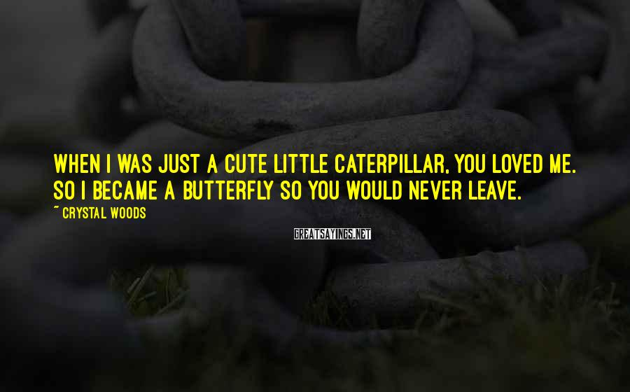 Crystal Woods Sayings: When I was just a cute little caterpillar, you loved me. So I became a