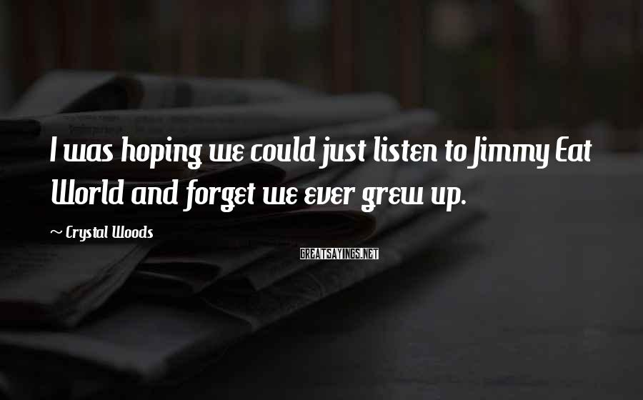 Crystal Woods Sayings: I was hoping we could just listen to Jimmy Eat World and forget we ever