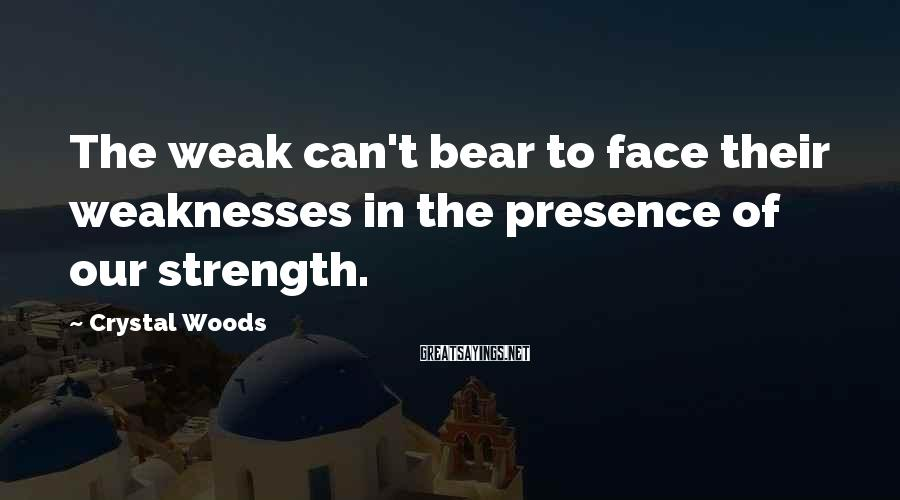 Crystal Woods Sayings: The weak can't bear to face their weaknesses in the presence of our strength.