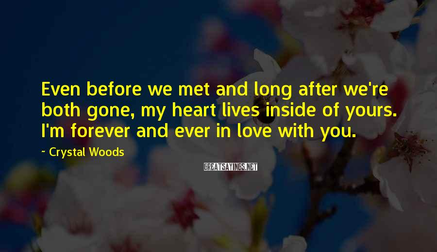 Crystal Woods Sayings: Even before we met and long after we're both gone, my heart lives inside of