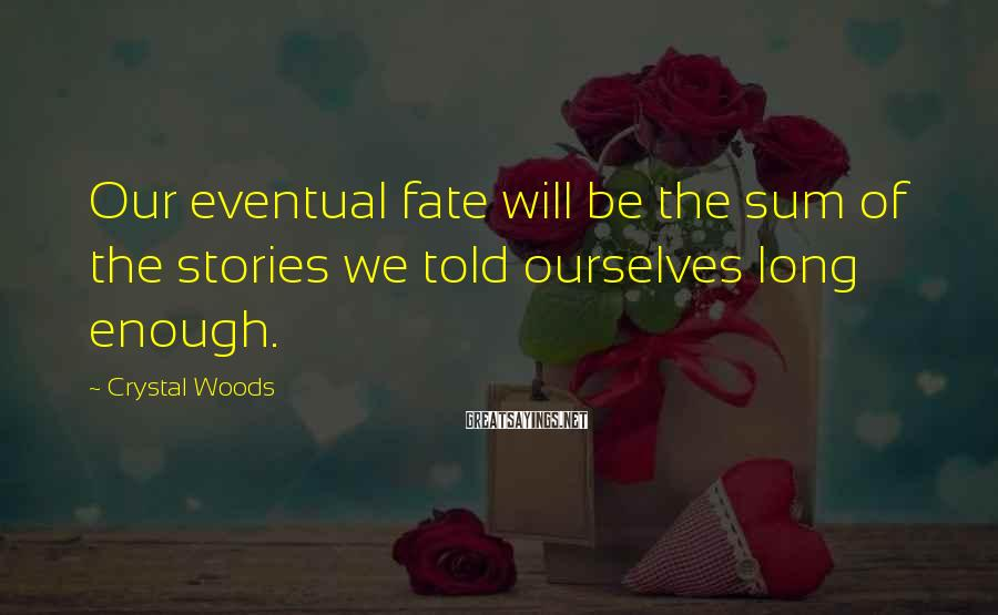 Crystal Woods Sayings: Our eventual fate will be the sum of the stories we told ourselves long enough.