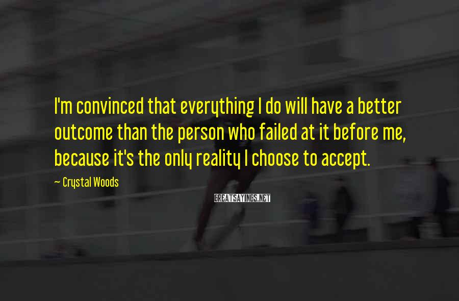 Crystal Woods Sayings: I'm convinced that everything I do will have a better outcome than the person who