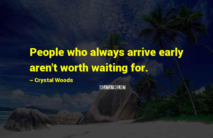 Crystal Woods Sayings: People who always arrive early aren't worth waiting for.