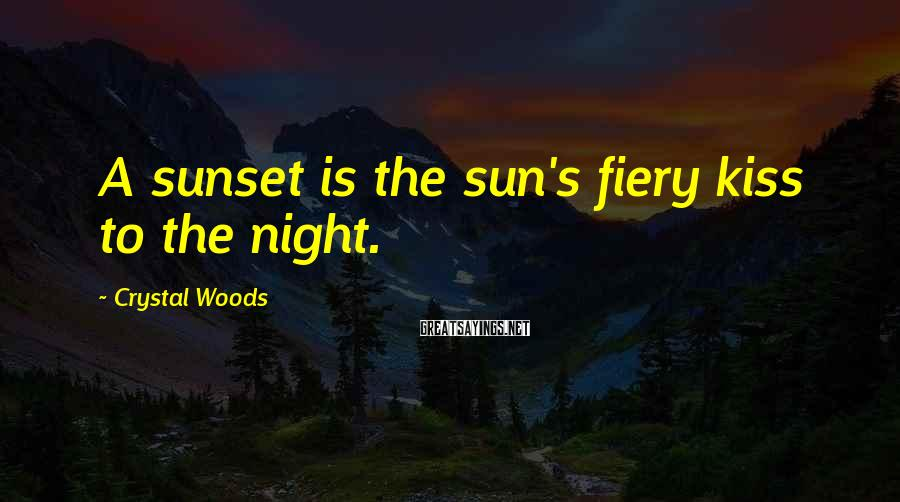Crystal Woods Sayings: A sunset is the sun's fiery kiss to the night.