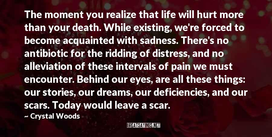 Crystal Woods Sayings: The moment you realize that life will hurt more than your death. While existing, we're