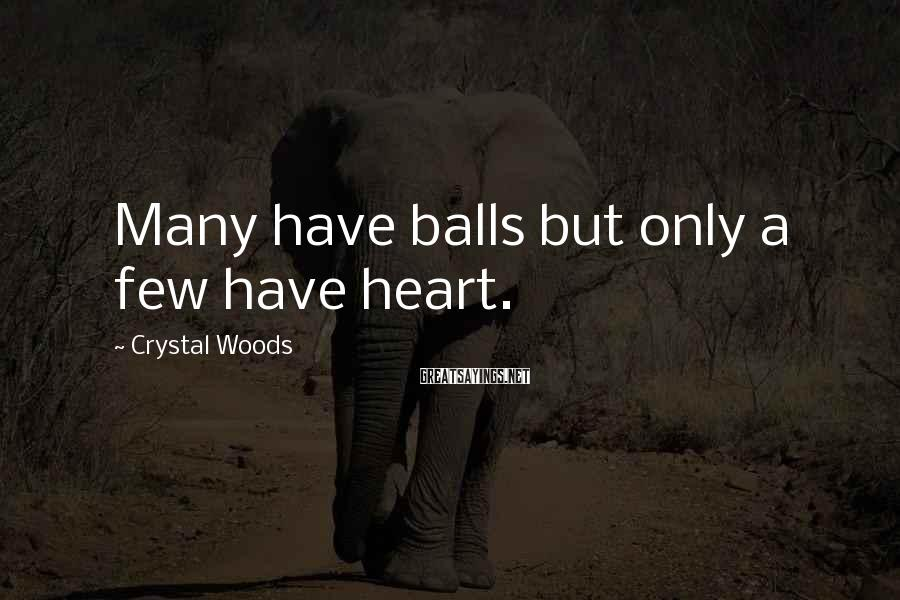 Crystal Woods Sayings: Many have balls but only a few have heart.