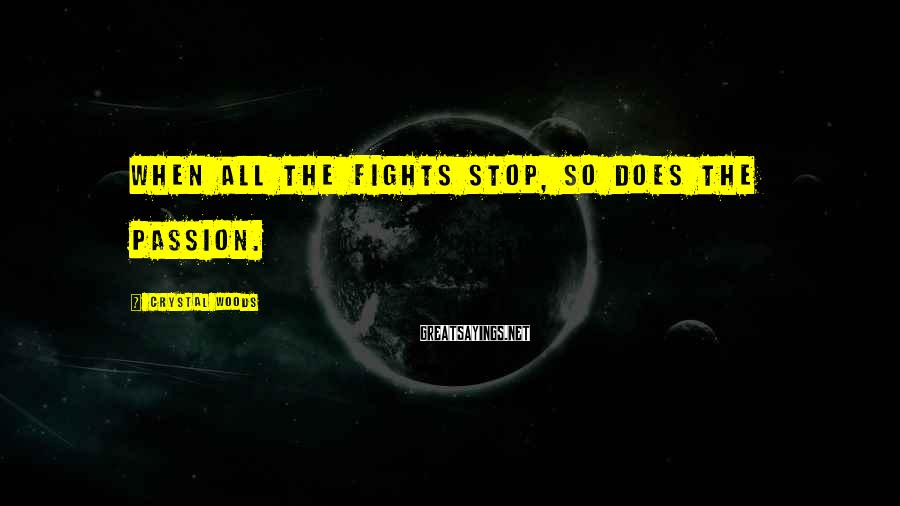 Crystal Woods Sayings: When all the fights stop, so does the passion.