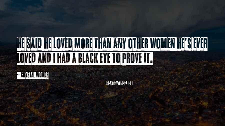 Crystal Woods Sayings: He said he loved more than any other women he's ever loved and I had
