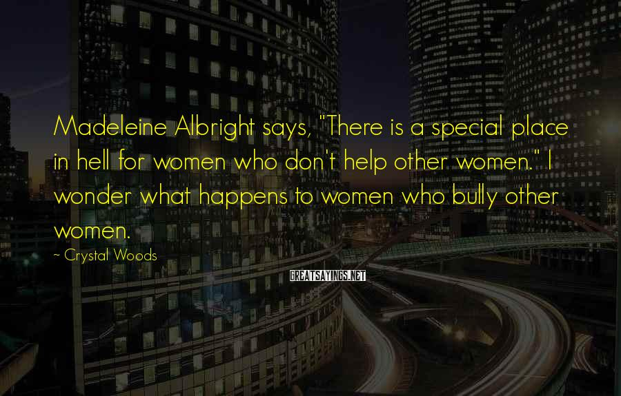 """Crystal Woods Sayings: Madeleine Albright says, """"There is a special place in hell for women who don't help"""